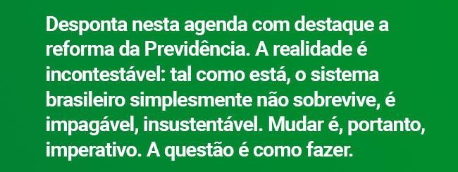 Desponta nesta agenda com destaque a reforma da Previdência. A realidade é incontestável: tal como está, o sistema brasileiro simplesmente não sobrevive, é impagável, insustentável. Mudar é, portanto, imperativo. A questão é como fazer.