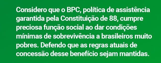 Considero que o BPC, política de assistência garantida pela Constituição de 88, cumpre preciosa função social ao dar condições mínimas de sobrevivência a brasileiros muito pobres. Defendo que as regras atuais de concessão desse benefício sejam mantidas.