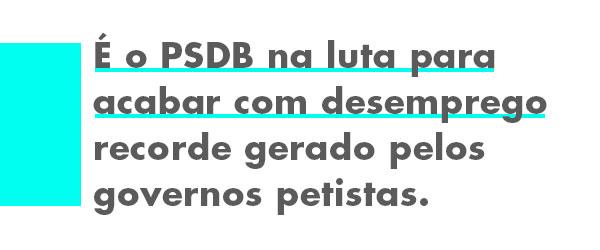 É o PSDB na luta para acabar com desemprego recorde gerado pelos governos petistas.
